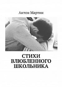 Антон Мартин -Стихи влюбленного школьника