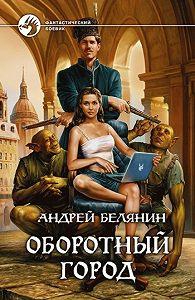 Андрей Белянин -Оборотный город