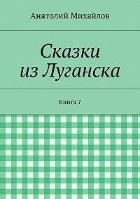 Анатолий Михайлов -Сказки изЛуганска. Книга 7