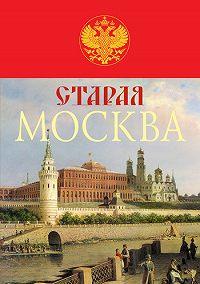Михаил Иванович Пыляев -Старая Москва. История былой жизни первопрестольной столицы