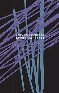 Александр Исаевич Солженицын -Архипелаг ГУЛАГ, 1918—1956. Опыт художественного исследования. Сокращённое издание.