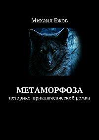 Михаил Ежов -Метаморфоза. Историко-приключенческий роман