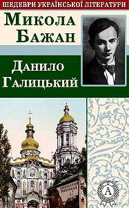 Микола Бажан -Данило Галицький