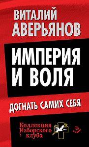 Виталий Аверьянов -Империя и воля. Догнать самих себя