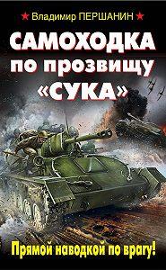 Владимир Першанин -Самоходка по прозвищу «Сука». Прямой наводкой по врагу!