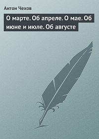 Антон Чехов -О марте. Об апреле. О мае. Об июне и июле. Об августе