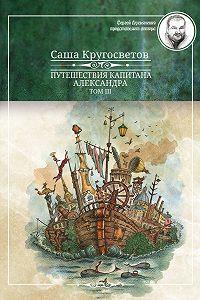 Саша Кругосветов - Путешествия капитана Александра. Том 3