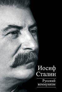 Иосиф Сталин, Юлий Михайлов - Русский коммунизм (сборник)