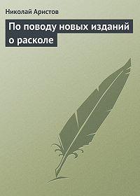 Николай Аристов - По поводу новых изданий о расколе