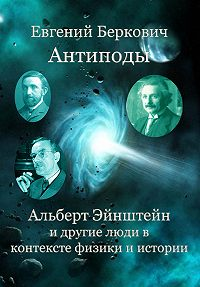 Евгений Беркович -Антиподы. Альберт Эйнштейн и другие люди в контексте физики и истории