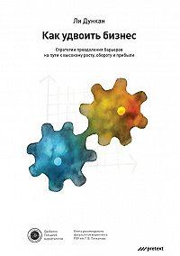 Ли Дункан -Как удвоить бизнес. Стратегии преодоления барьеров на пути к высокому росту, обороту и прибыли
