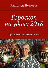 Александр Невзоров -Гороскоп наудачу2018. Прикольный гороскоп встихах