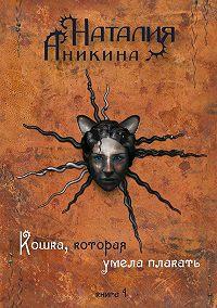 Наталия Аникина - Кошка, которая умела плакать. Книга 1