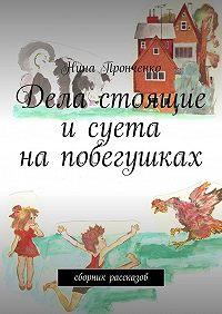 Нина Пронченко -Дела стоящие исуета напобегушках. Сборник рассказов