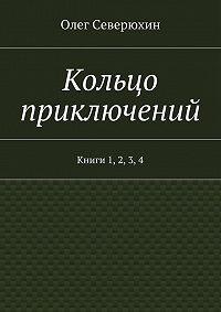 Олег Северюхин -Кольцо приключений. Книги 1, 2, 3, 4