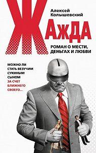 Алексей Колышевский - Жажда. Роман о мести, деньгах и любви