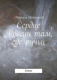Максим Евстигнеев -Сердце России там, где ручьи. Стихи