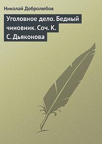 Николай Добролюбов -Уголовное дело. Бедный чиновник. Соч. К.С. Дьяконова
