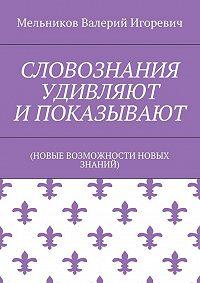 Валерий Мельников -СЛОВОЗНАНИЯ УДИВЛЯЮТ И ПОКАЗЫВАЮТ