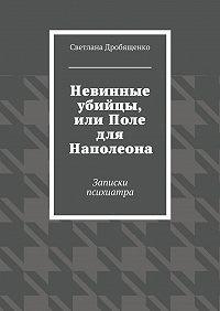 Светлана Дробященко -Невинные убийцы, или Поле для Наполеона. Записки психиатра