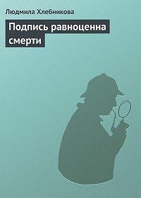 Людмила Хлебникова - Подпись равноценна смерти
