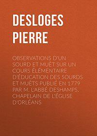 Pierre Desloges -Observations d'un sourd et muèt sur un cours élémentaire d'éducation des sourds et muèts publié en 1779 par M. l'Abbé Deshamps, Chapelain de l'Église d'Orléans