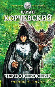 Юрий Корчевский - Чернокнижник. Ученик колдуна
