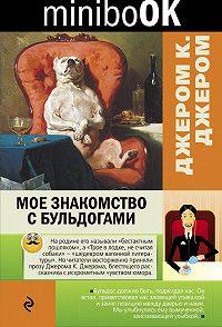 Джером К. Джером -Мое знакомство с бульдогами (сборник)