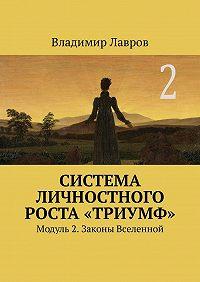 Владимир Сергеевич Лавров -Система личностного роста «Триумф». Модуль 2. Законы Вселенной