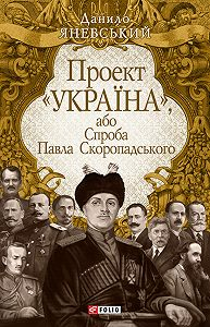 Данило Яневський -Проект «Україна», або Спроба Павла Скоропадського