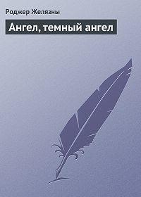 Роджер Желязны - Ангел, темный ангел