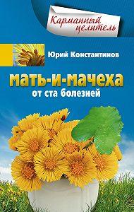 Юрий Константинов -Мать-и-мачеха от ста болезней