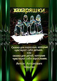 Антон Маштак -Хахаряшки. Сказка для взрослых, которые чувствуют себя детьми, или Сказка для детей, которые чувствуют себя взрослыми
