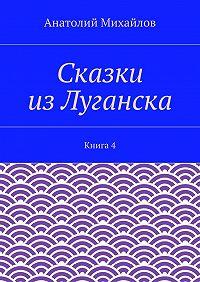 Анатолий Михайлов -Сказки изЛуганска. Книга 4
