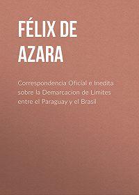 Félix Azara -Correspondencia Oficial e Inedita sobre la Demarcacion de Limites entre el Paraguay y el Brasil