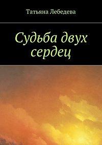 Татьяна Лебедева -Судьба двух сердец