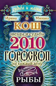 Ирина Кош -Звезды и судьбы. Гороскоп на каждый день. 2010 год. Рыбы