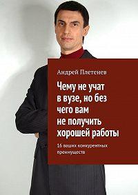 Андрей Плетенев -Чему не учат в вузе, но без чего вам не получить хорошей работы. 16 ваших конкурентных преимуществ