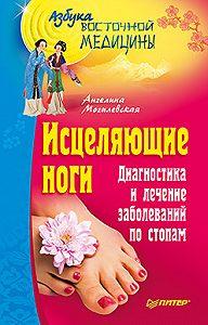 Ангелина Могилевская - Исцеляющие ноги. Диагностика и лечение заболеваний по стопам