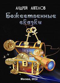 Андрей Ангелов -Божественные сказки