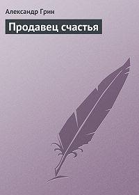 Александр Степанович Грин -Продавец счастья