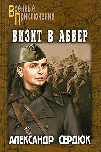 Александр Севастьянович Сердюк -Визит в абвер