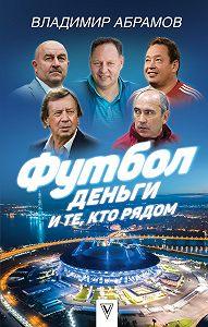 Владимир Николаевич Абрамов -Футбол, деньги и те, кто рядом
