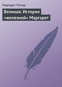 Маргарет Тэтчер -Великая. История «железной» Маргарет
