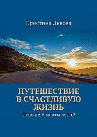Кристина Львова - Путешествие в счастливую жизнь. Исполняй мечты легко!