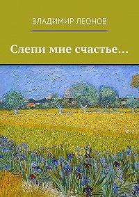 Владимир Леонов - Слепи мне счастье…