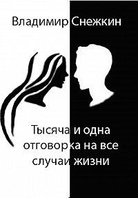 Владимир Снежкин -Тысяча и одна отговорка на все случаи жизни, или Как выйти сухим из воды
