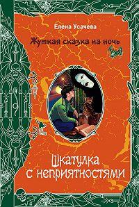 Елена Усачева - Шкатулка с неприятностями