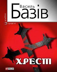 Василь Базів -Хрест: постбіблійний детектив
