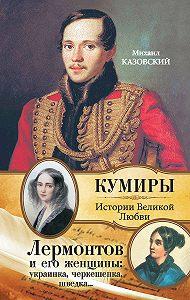 Михаил Казовский -Лермонтов и его женщины: украинка, черкешенка, шведка…